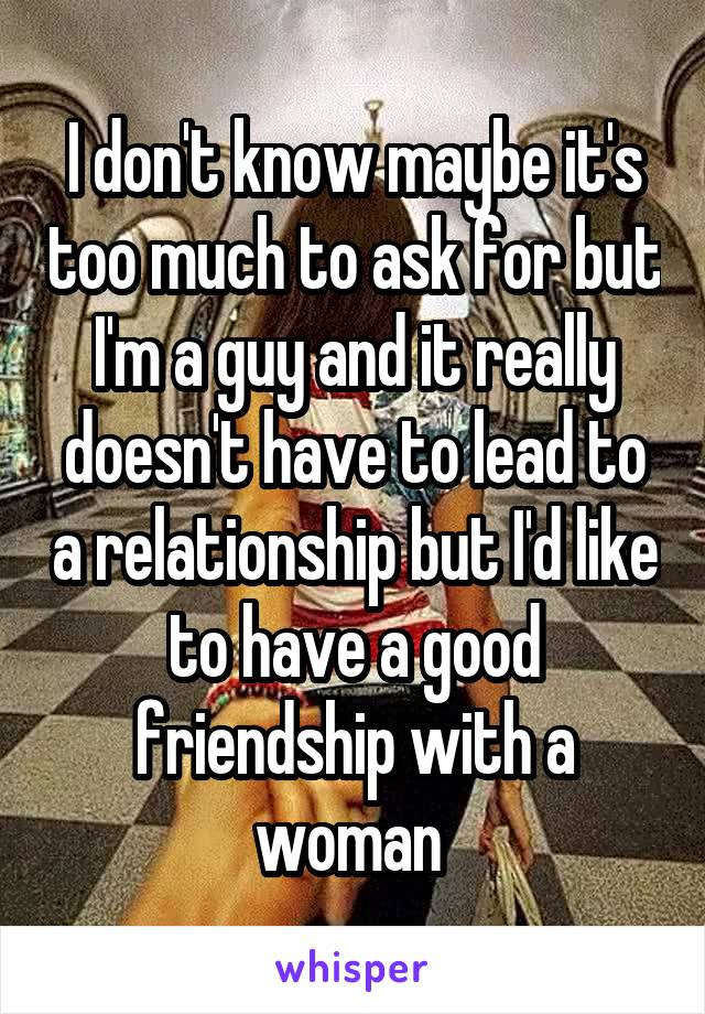 I don't know maybe it's too much to ask for but I'm a guy and it really doesn't have to lead to a relationship but I'd like to have a good friendship with a woman