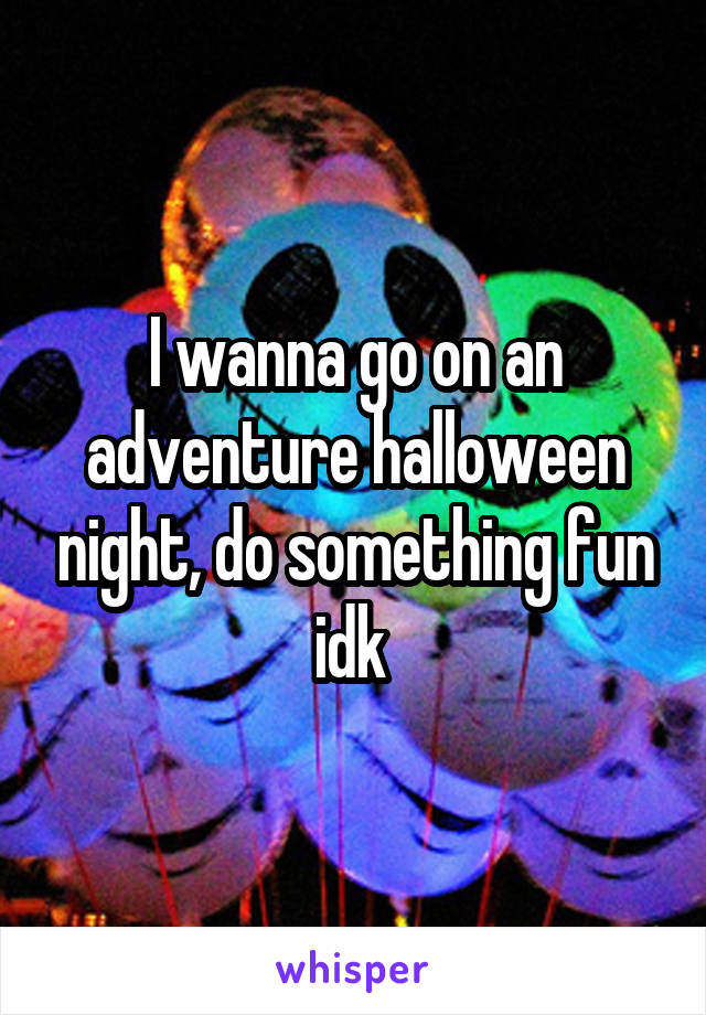 I wanna go on an adventure halloween night, do something fun idk