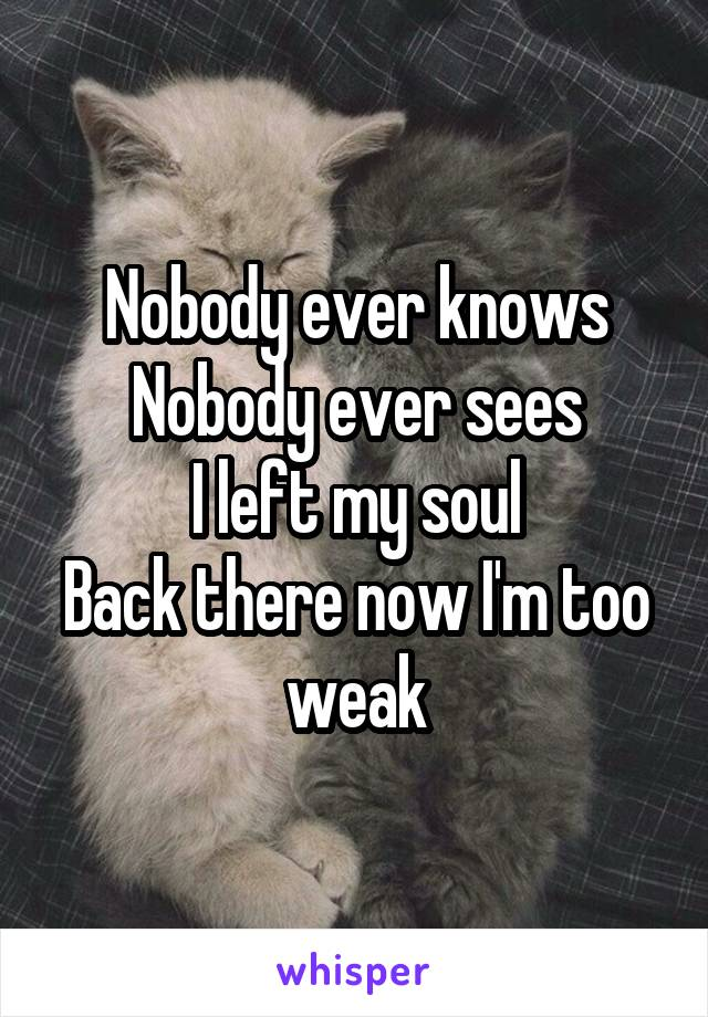 Nobody ever knows Nobody ever sees I left my soul Back there now I'm too weak