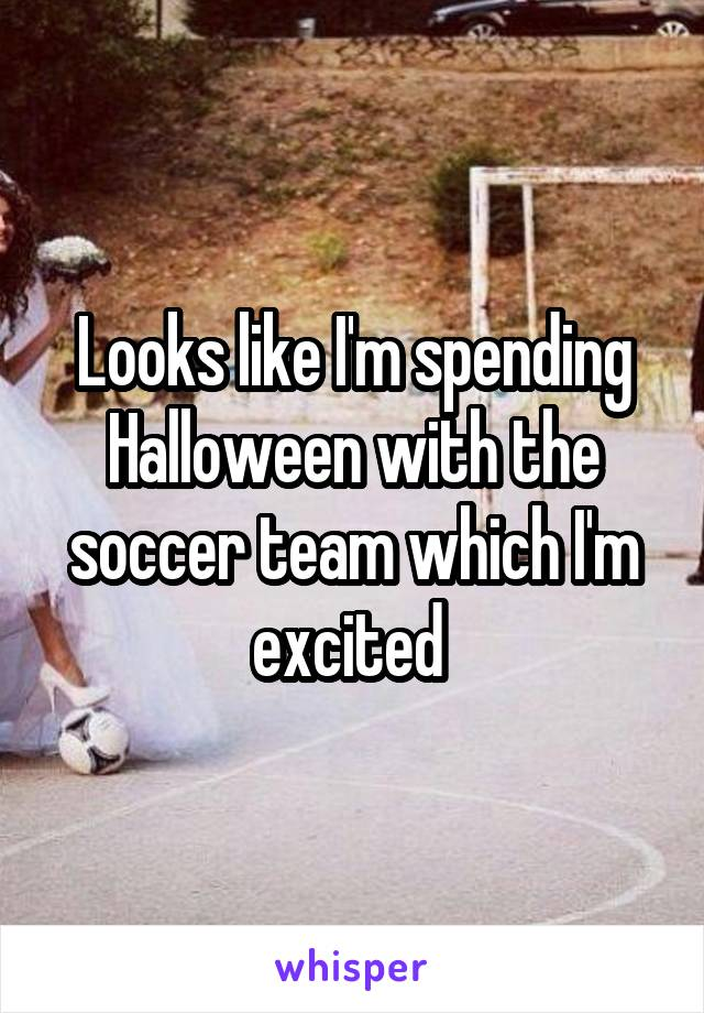 Looks like I'm spending Halloween with the soccer team which I'm excited
