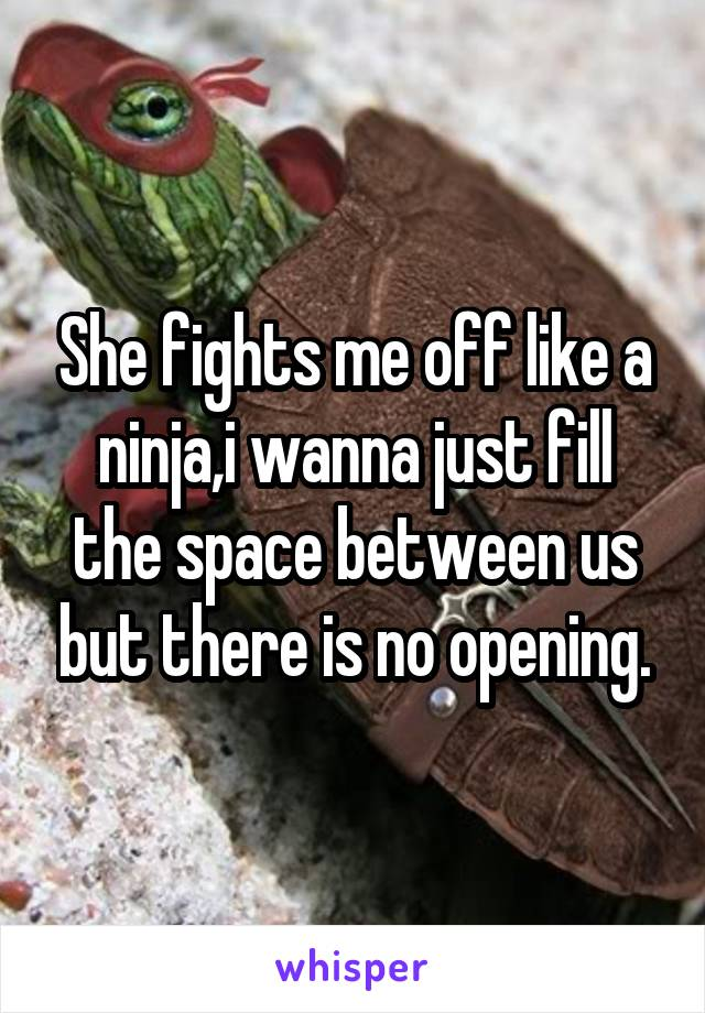 She fights me off like a ninja,i wanna just fill the space between us but there is no opening.