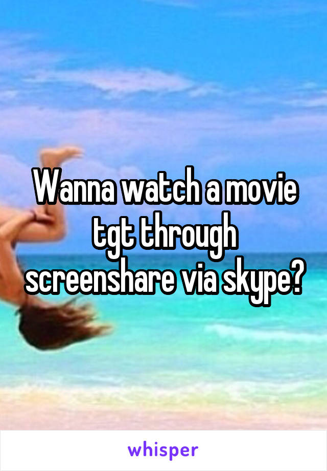 Wanna watch a movie tgt through screenshare via skype?