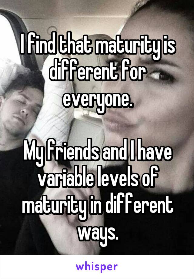 I find that maturity is different for everyone.  My friends and I have variable levels of maturity in different ways.