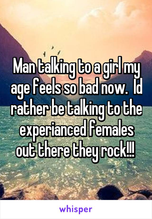 Man talking to a girl my age feels so bad now.  Id rather be talking to the experianced females out there they rock!!!