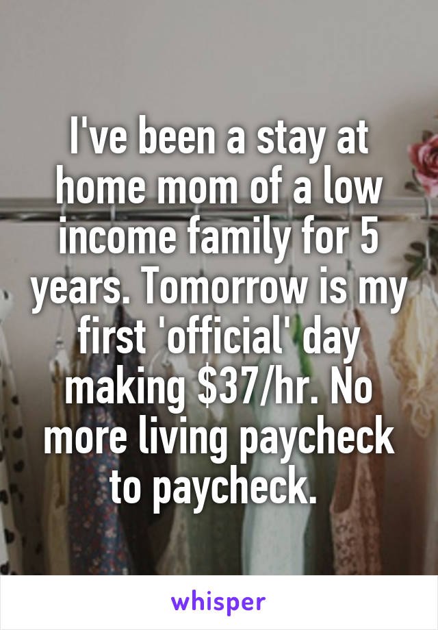 I've been a stay at home mom of a low income family for 5 years. Tomorrow is my first 'official' day making $37/hr. No more living paycheck to paycheck.