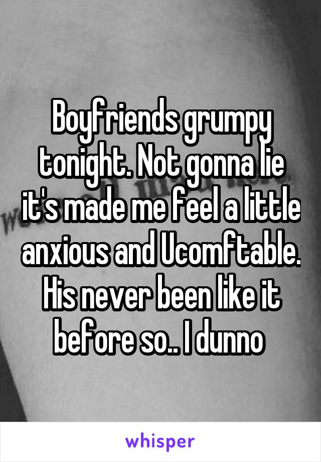 Boyfriends grumpy tonight. Not gonna lie it's made me feel a little anxious and Ucomftable. His never been like it before so.. I dunno