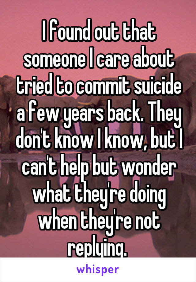 I found out that someone I care about tried to commit suicide a few years back. They don't know I know, but I can't help but wonder what they're doing when they're not replying.