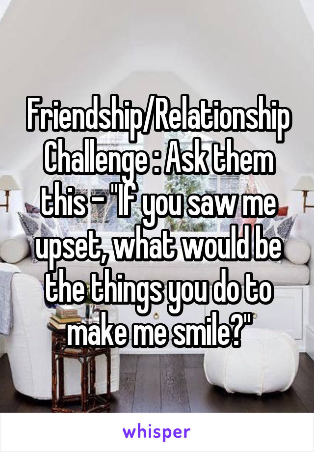 """Friendship/Relationship Challenge : Ask them this - """"If you saw me upset, what would be the things you do to make me smile?"""""""