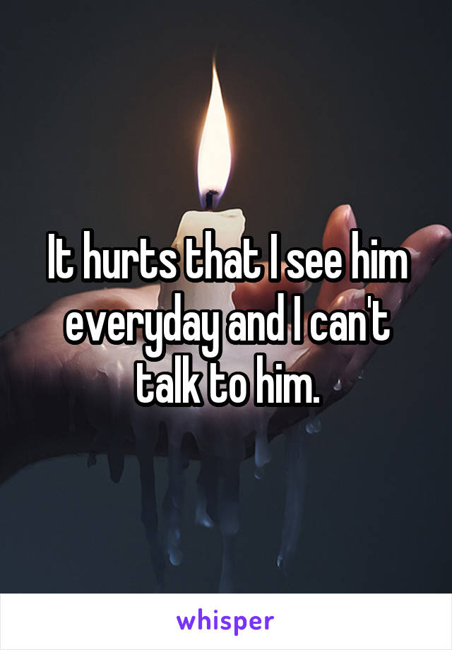 It hurts that I see him everyday and I can't talk to him.