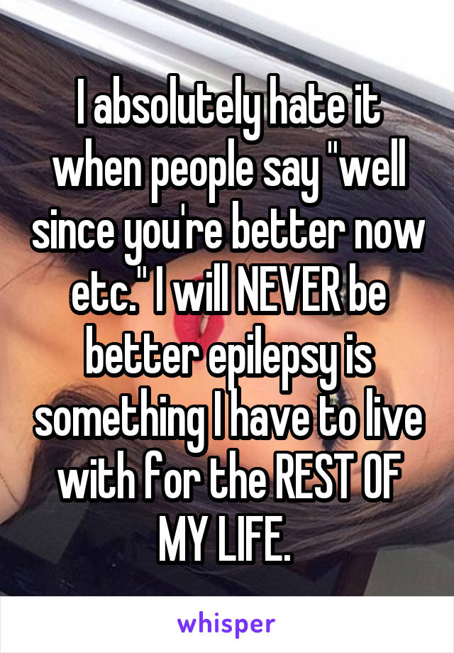 """I absolutely hate it when people say """"well since you're better now etc."""" I will NEVER be better epilepsy is something I have to live with for the REST OF MY LIFE."""