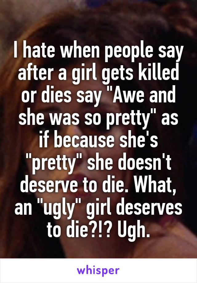 "I hate when people say after a girl gets killed or dies say ""Awe and she was so pretty"" as if because she's ""pretty"" she doesn't deserve to die. What, an ""ugly"" girl deserves to die?!? Ugh."