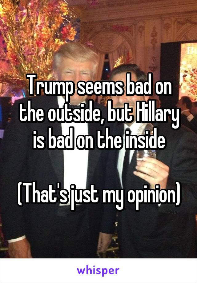 Trump seems bad on the outside, but Hillary is bad on the inside  (That's just my opinion)