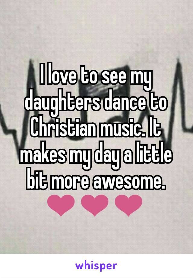 I love to see my daughters dance to Christian music. It makes my day a little bit more awesome. ❤❤❤