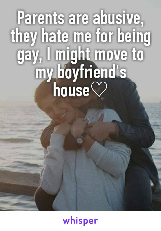 Parents are abusive, they hate me for being gay, I might move to my boyfriend's house♡