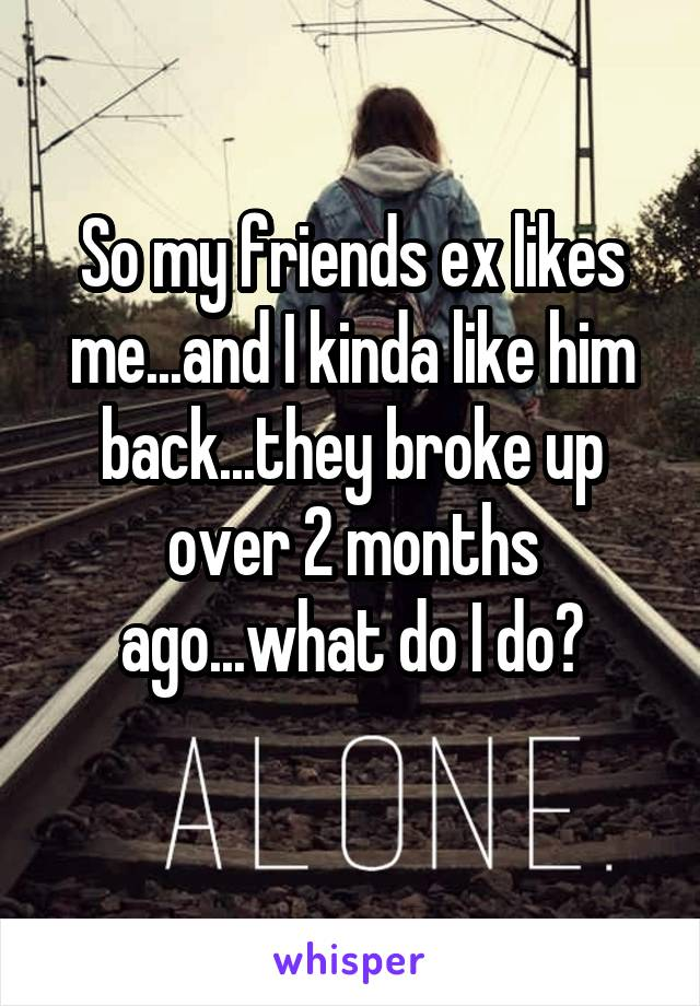 So my friends ex likes me...and I kinda like him back...they broke up over 2 months ago...what do I do?