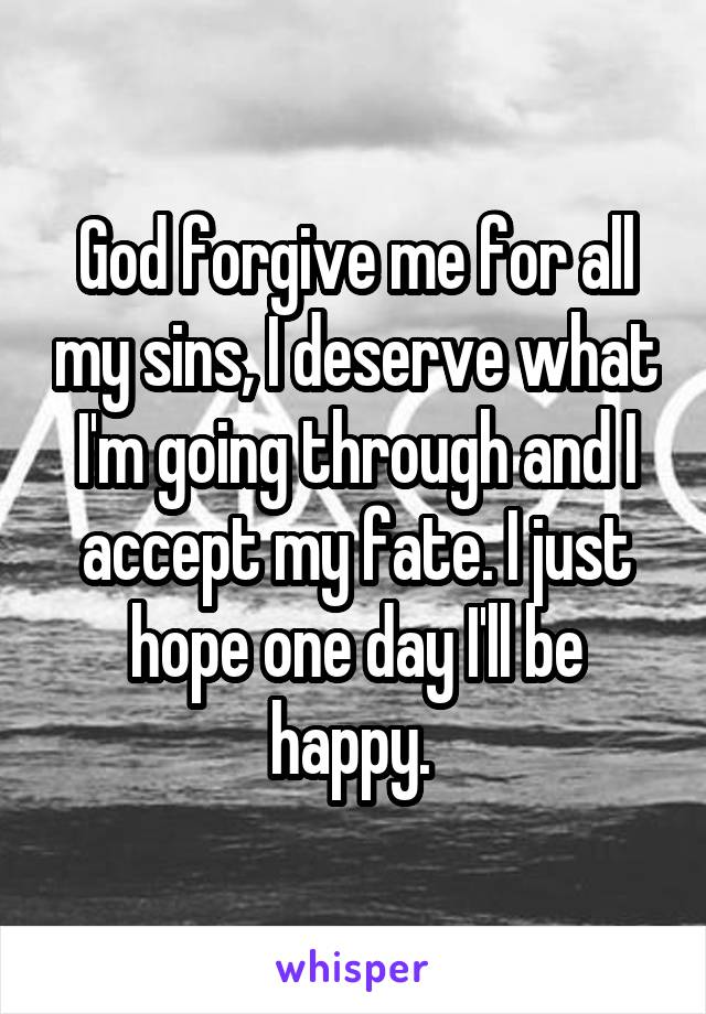 God forgive me for all my sins, I deserve what I'm going through and I accept my fate. I just hope one day I'll be happy.