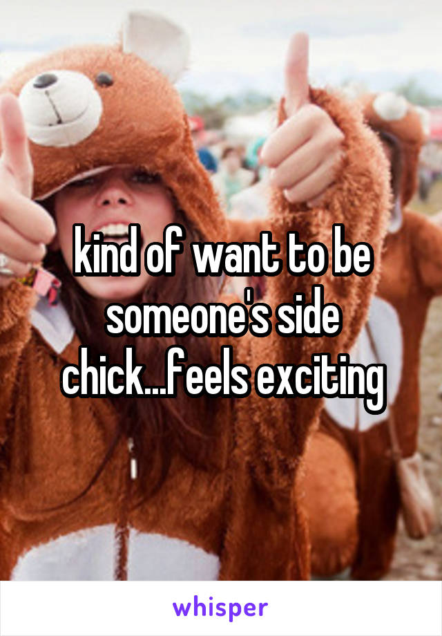 kind of want to be someone's side chick...feels exciting