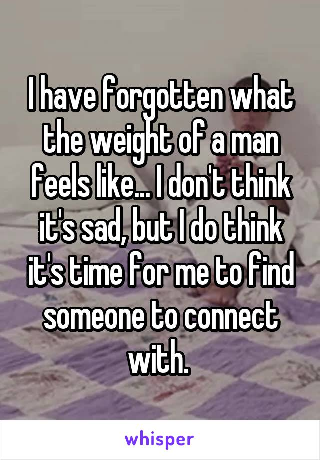 I have forgotten what the weight of a man feels like... I don't think it's sad, but I do think it's time for me to find someone to connect with.