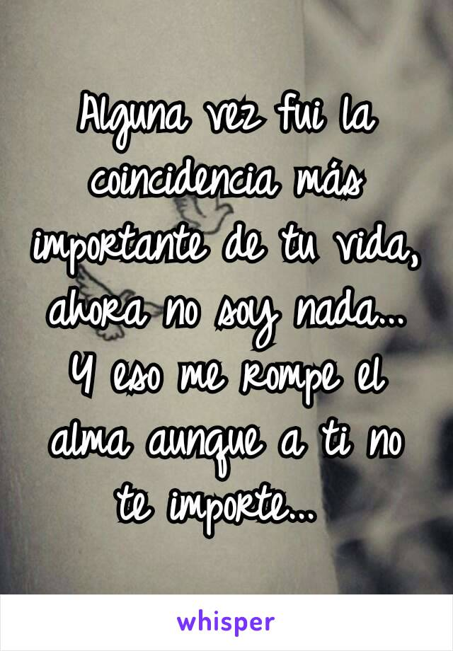 Alguna vez fui la coincidencia más importante de tu vida, ahora no soy nada... Y eso me rompe el alma aunque a ti no te importe...