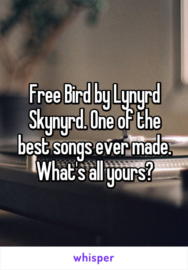 Free Bird by Lynyrd Skynyrd. One of the best songs ever made. What's all yours?