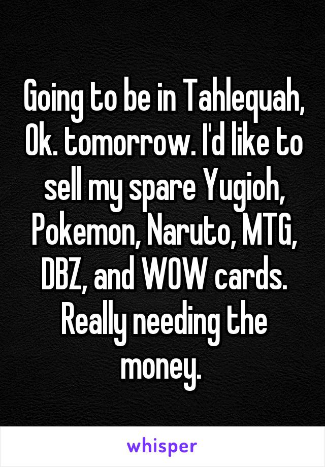 Going to be in Tahlequah, Ok. tomorrow. I'd like to sell my spare Yugioh, Pokemon, Naruto, MTG, DBZ, and WOW cards. Really needing the money.