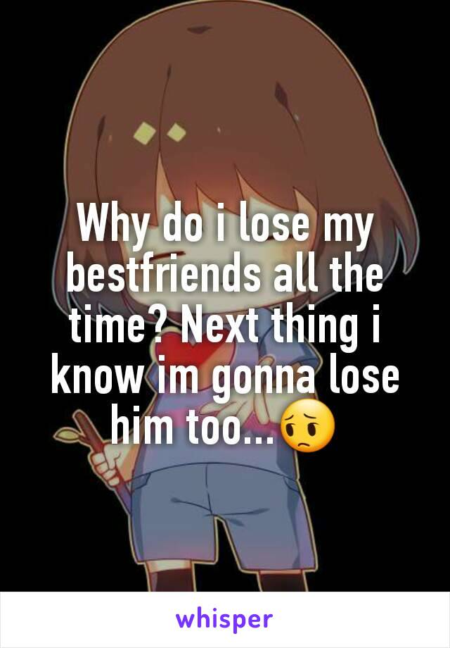 Why do i lose my bestfriends all the time? Next thing i know im gonna lose him too...😔