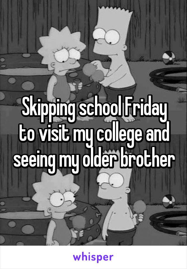 Skipping school Friday to visit my college and seeing my older brother
