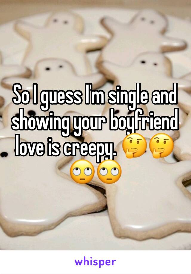 So I guess I'm single and showing your boyfriend love is creepy. 🤔🤔🙄🙄