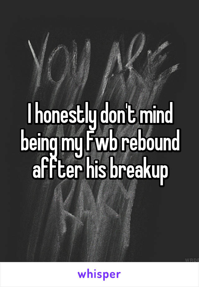 I honestly don't mind being my Fwb rebound affter his breakup