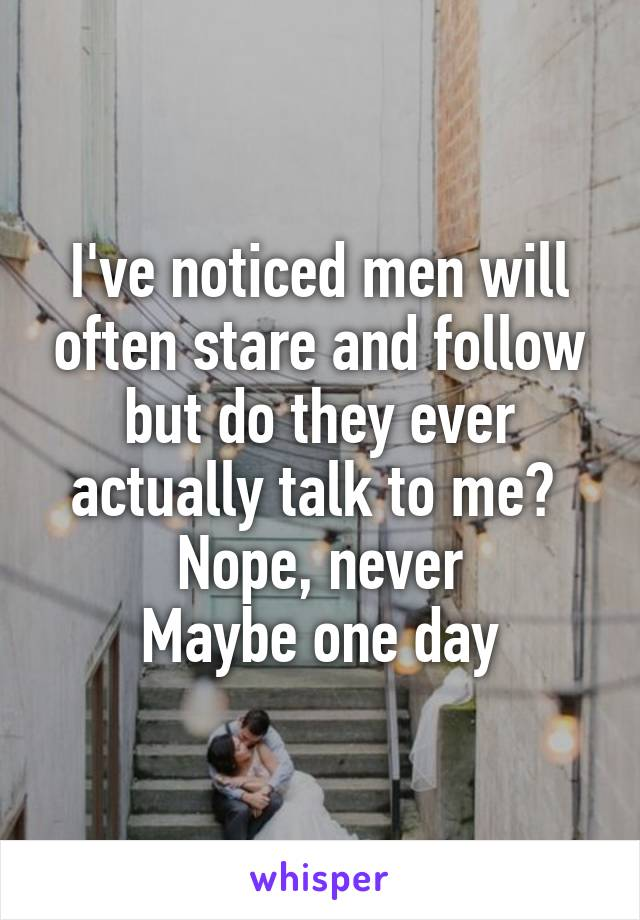 I've noticed men will often stare and follow but do they ever actually talk to me?  Nope, never Maybe one day