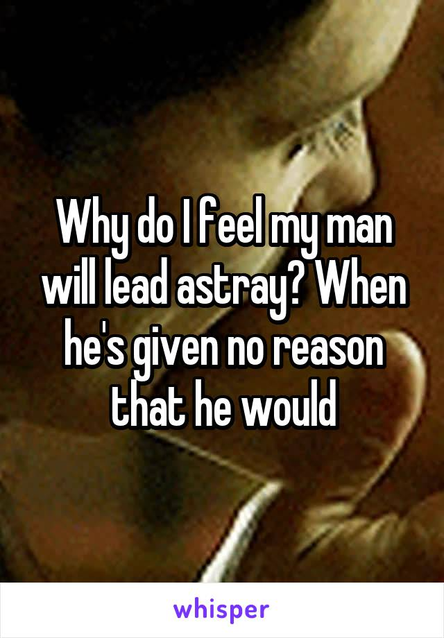 Why do I feel my man will lead astray? When he's given no reason that he would