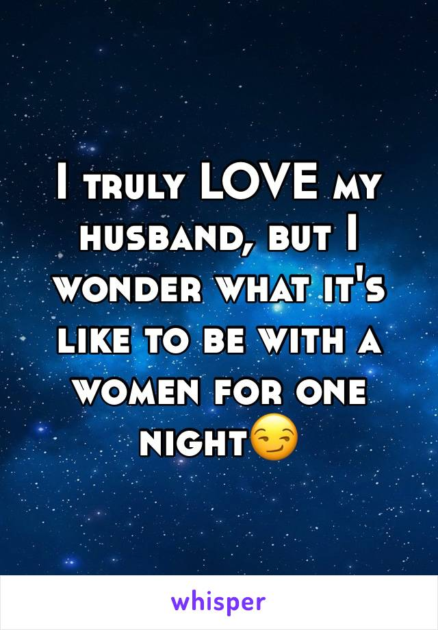 I truly LOVE my husband, but I wonder what it's like to be with a women for one night😏