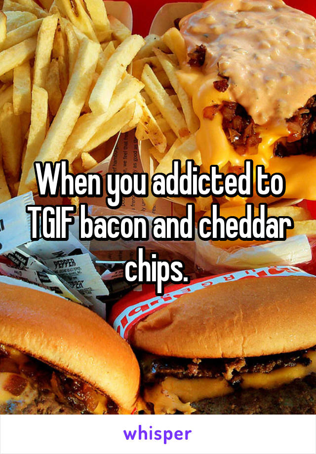 When you addicted to TGIF bacon and cheddar chips.