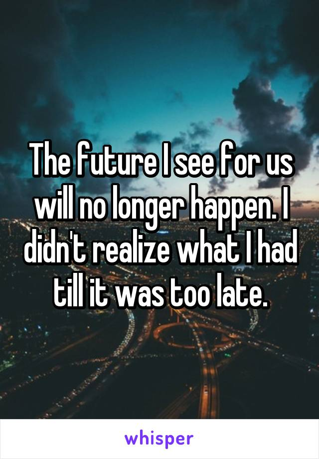 The future I see for us will no longer happen. I didn't realize what I had till it was too late.