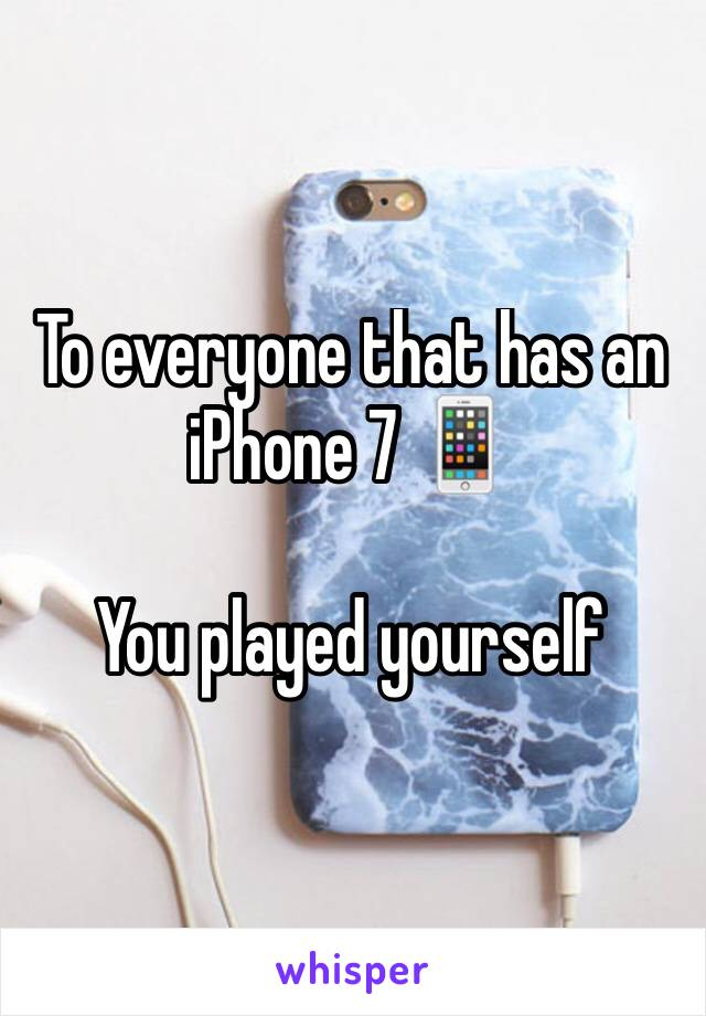 To everyone that has an iPhone 7 📱  You played yourself