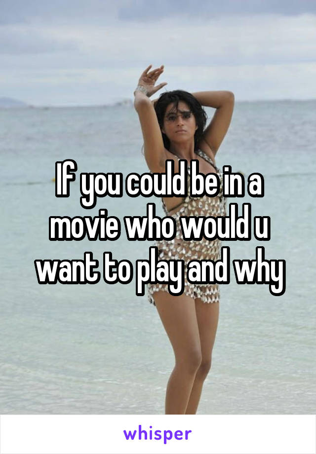 If you could be in a movie who would u want to play and why