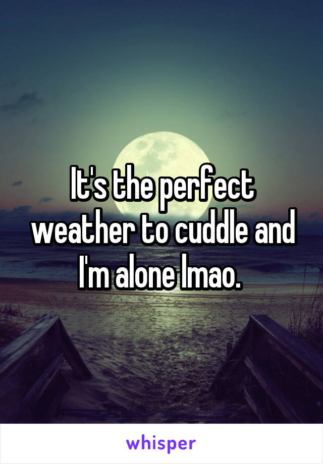 It's the perfect weather to cuddle and I'm alone lmao.