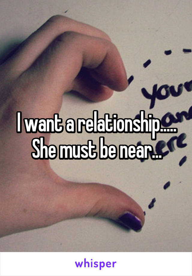 I want a relationship..... She must be near...