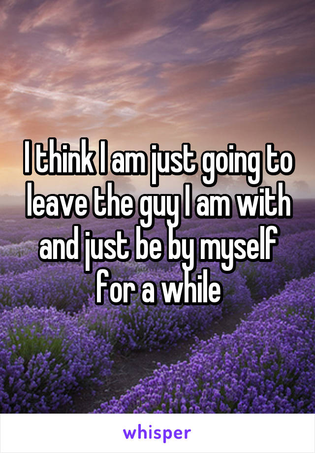 I think I am just going to leave the guy I am with and just be by myself for a while