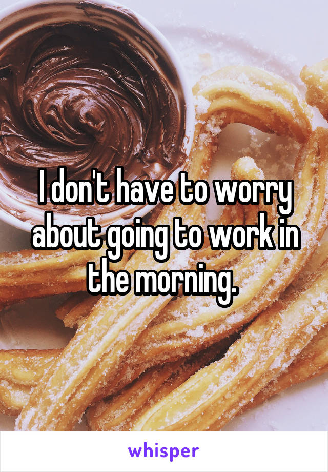 I don't have to worry about going to work in the morning.