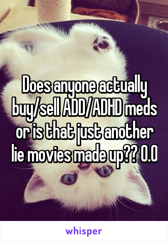 Does anyone actually buy/sell ADD/ADHD meds or is that just another lie movies made up?? 0.0