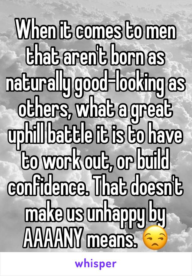 When it comes to men that aren't born as naturally good-looking as others, what a great uphill battle it is to have to work out, or build confidence. That doesn't make us unhappy by AAAANY means. 😒