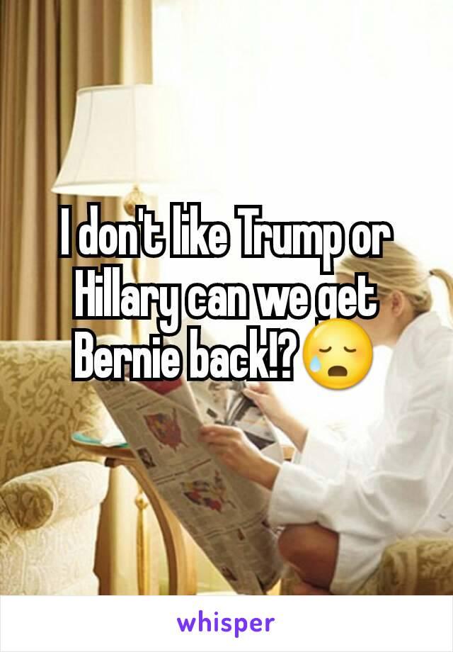 I don't like Trump or Hillary can we get Bernie back!?😥