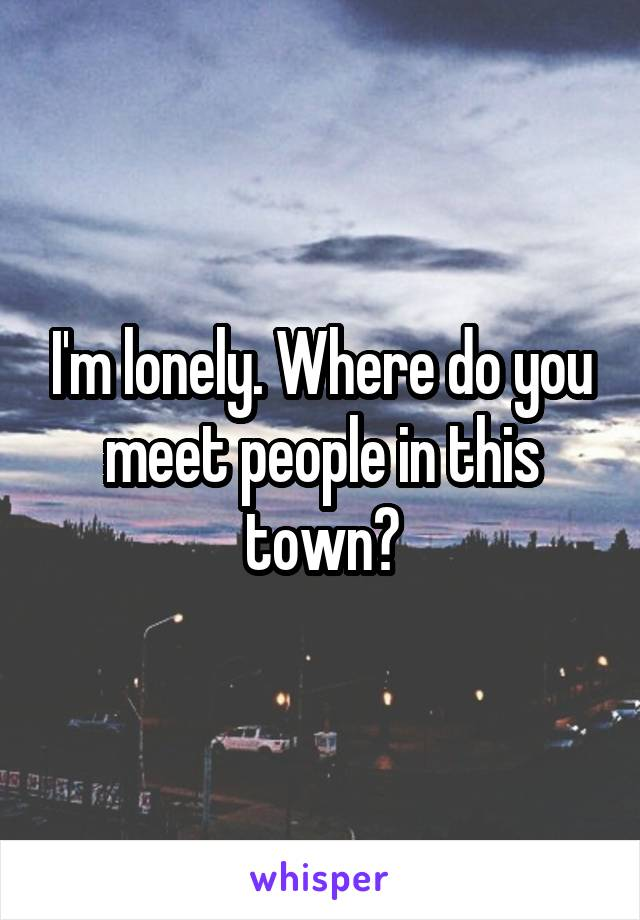 I'm lonely. Where do you meet people in this town?