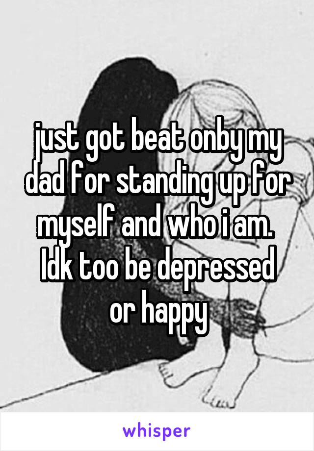 just got beat onby my dad for standing up for myself and who i am.  Idk too be depressed or happy