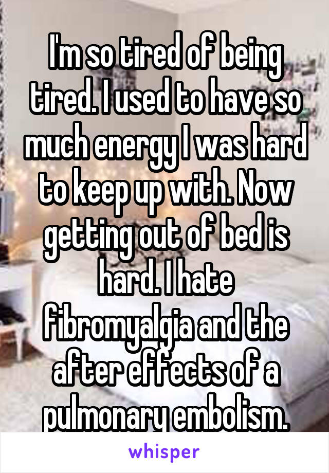 I'm so tired of being tired. I used to have so much energy I was hard to keep up with. Now getting out of bed is hard. I hate fibromyalgia and the after effects of a pulmonary embolism.