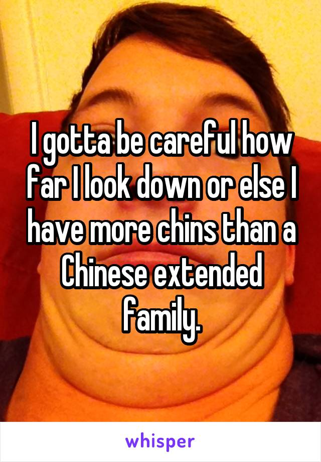 I gotta be careful how far I look down or else I have more chins than a Chinese extended family.