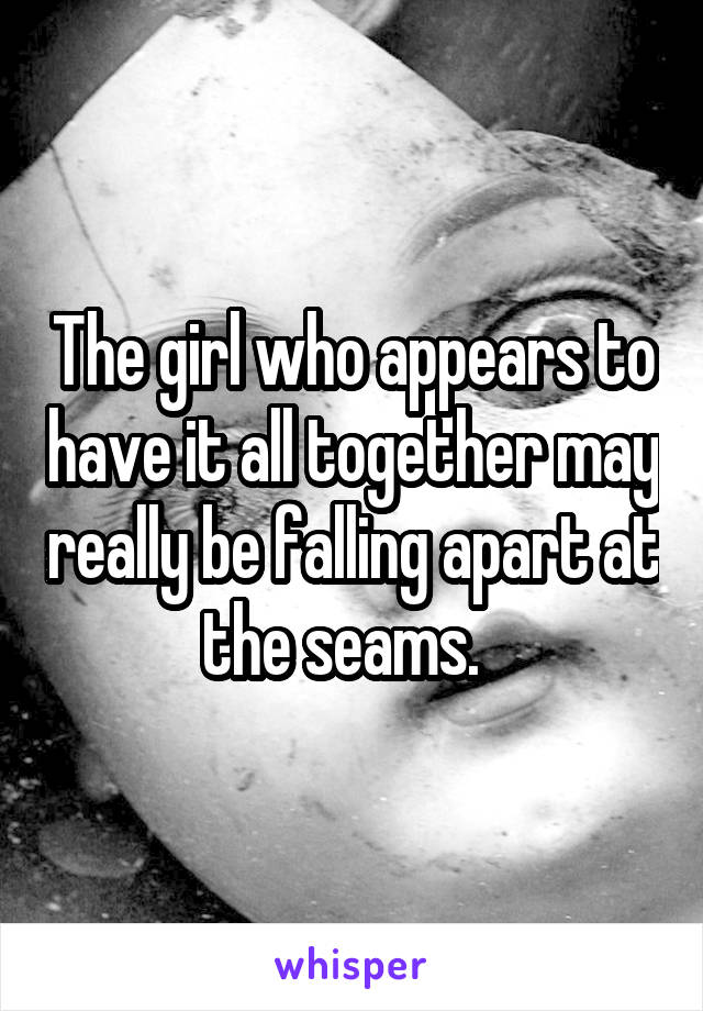 The girl who appears to have it all together may really be falling apart at the seams.