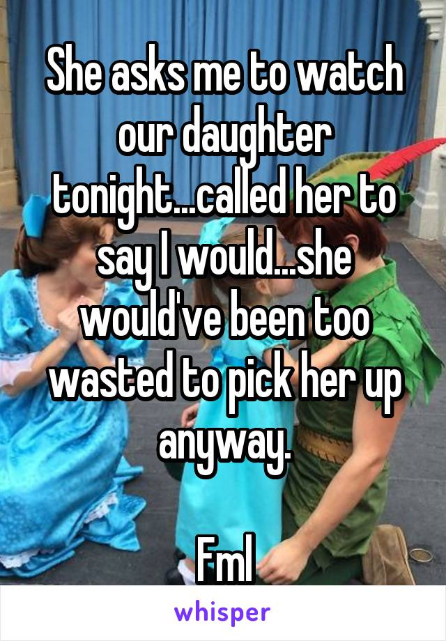 She asks me to watch our daughter tonight...called her to say I would...she would've been too wasted to pick her up anyway.  Fml