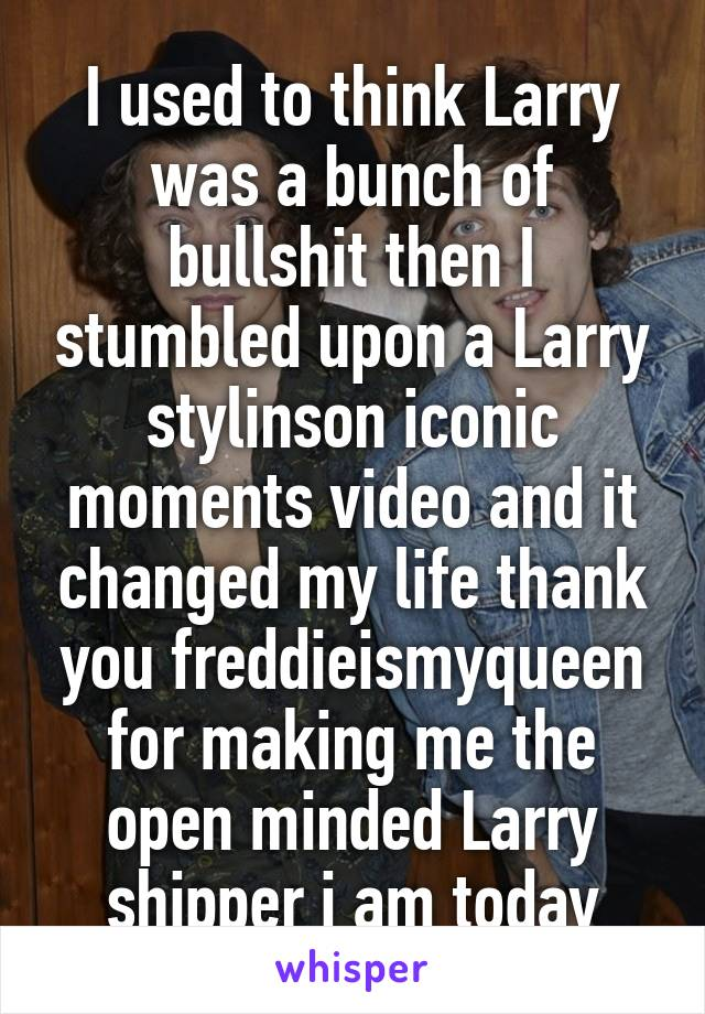 I used to think Larry was a bunch of bullshit then I stumbled upon a Larry stylinson iconic moments video and it changed my life thank you freddieismyqueen for making me the open minded Larry shipper i am today